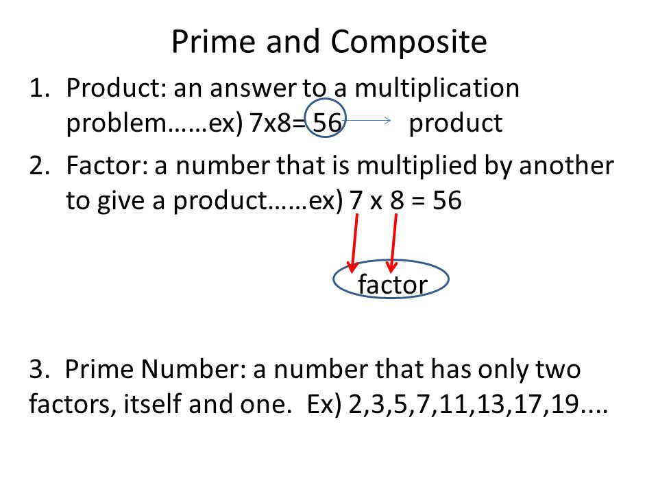 Prime and Composite 1.Product: an answer to a multiplication problem……ex) 7x8= 56 product 2.Factor: a number that is multiplied by another to give a product……ex) 7 x 8 = 56 factor 3.