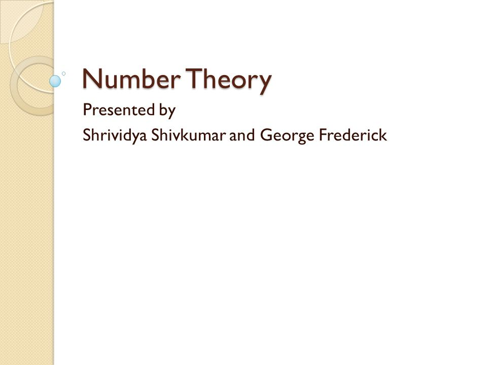 Number Theory Presented by Shrividya Shivkumar and George Frederick
