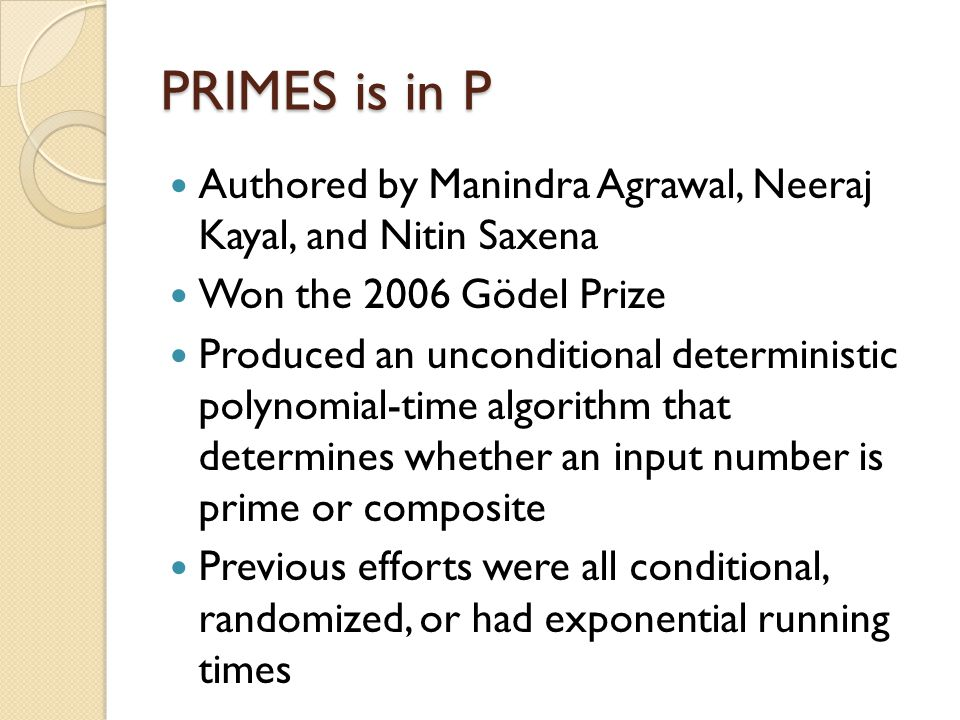PRIMES is in P Authored by Manindra Agrawal, Neeraj Kayal, and Nitin Saxena Won the 2006 Gödel Prize Produced an unconditional deterministic polynomial-time algorithm that determines whether an input number is prime or composite Previous efforts were all conditional, randomized, or had exponential running times