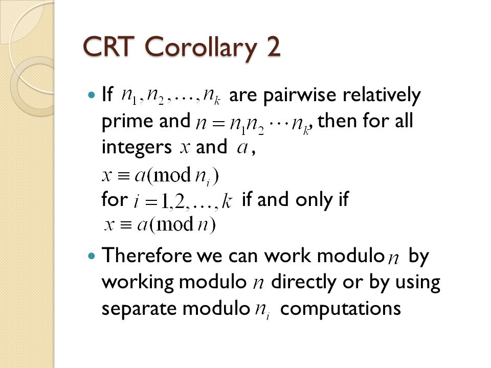 CRT Corollary 2 Ifare pairwise relatively prime and, then for all integers and, for if and only if Therefore we can work modulo by working modulo directly or by using separate modulo computations