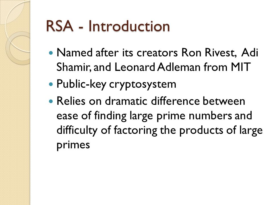 RSA - Introduction Named after its creators Ron Rivest, Adi Shamir, and Leonard Adleman from MIT Public-key cryptosystem Relies on dramatic difference between ease of finding large prime numbers and difficulty of factoring the products of large primes