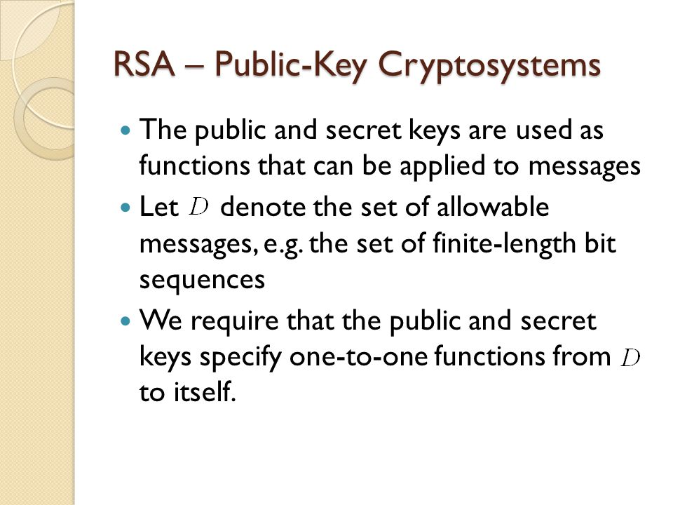 RSA – Public-Key Cryptosystems The public and secret keys are used as functions that can be applied to messages Let denote the set of allowable messages, e.g.
