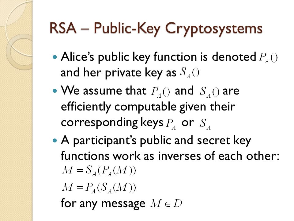 RSA – Public-Key Cryptosystems Alice's public key function is denoted and her private key as We assume that and are efficiently computable given their corresponding keys or A participant's public and secret key functions work as inverses of each other: for any message