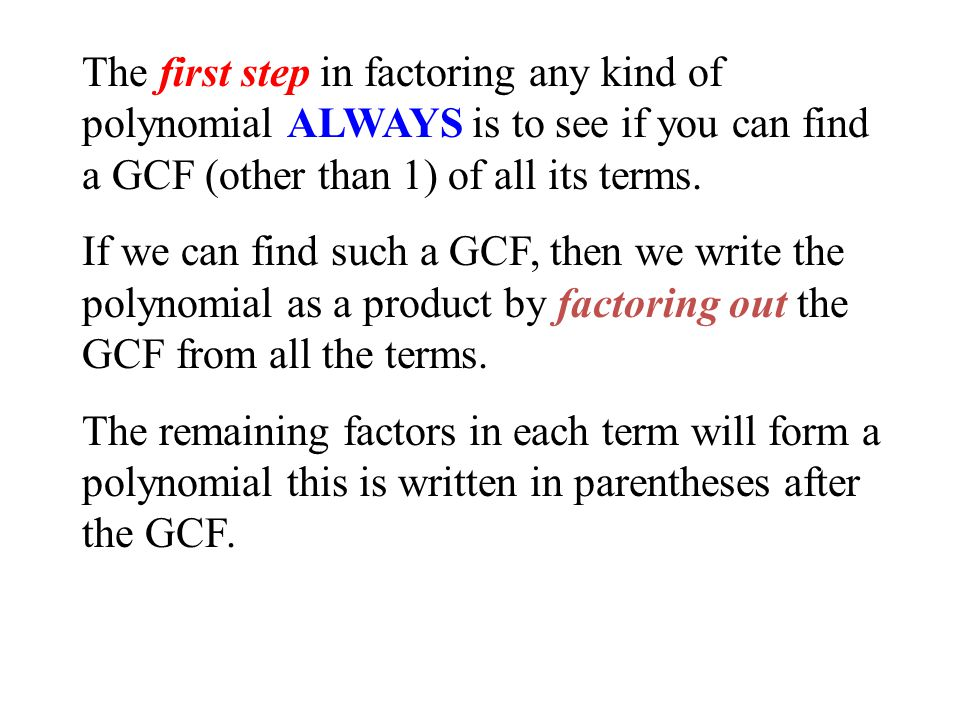 The first step in factoring any kind of polynomial ALWAYS is to see if you can find a GCF (other than 1) of all its terms.