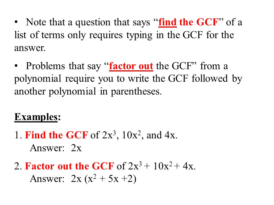 "Note that a question that says ""find the GCF"" of a list of terms only requires typing in the GCF for the answer. Problems that say ""factor out the GCF"