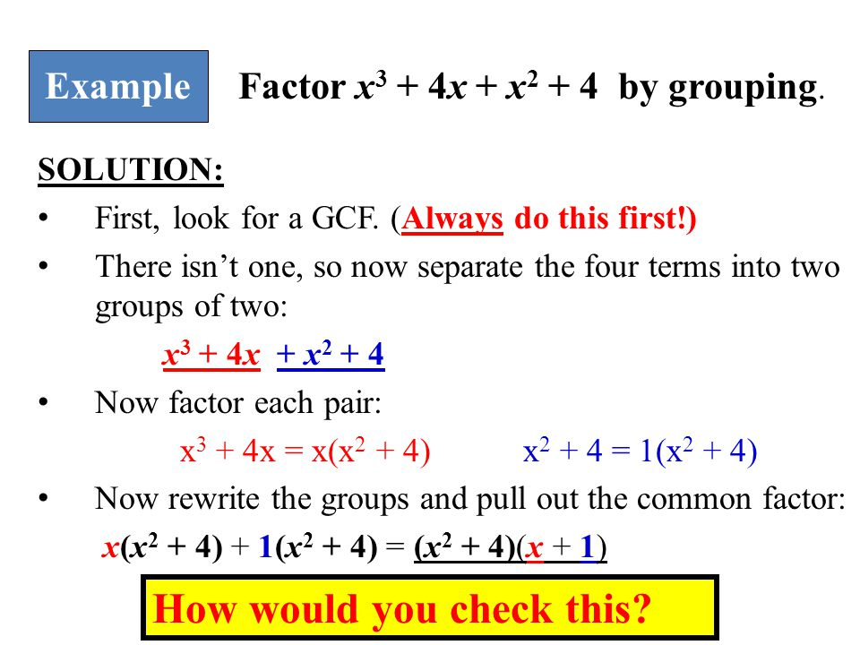SOLUTION: First, look for a GCF. (Always do this first!) There isn't one, so now separate the four terms into two groups of two: x 3 + 4x + x 2 + 4 No
