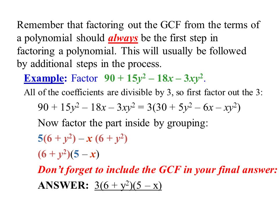 Remember that factoring out the GCF from the terms of a polynomial should always be the first step in factoring a polynomial. This will usually be fol