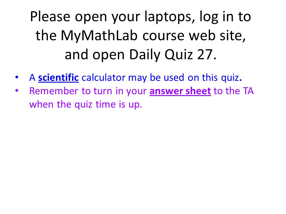 Please open your laptops, log in to the MyMathLab course web site, and open Daily Quiz 27. A scientific calculator may be used on this quiz. Remember