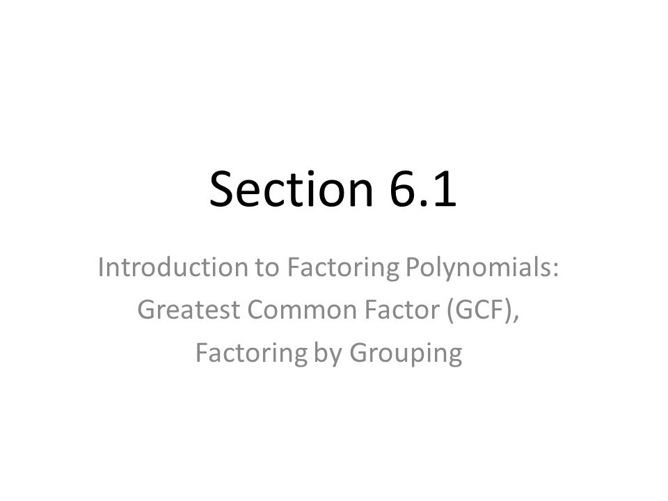 Section 6.1 Introduction to Factoring Polynomials: Greatest Common Factor (GCF), Factoring by Grouping