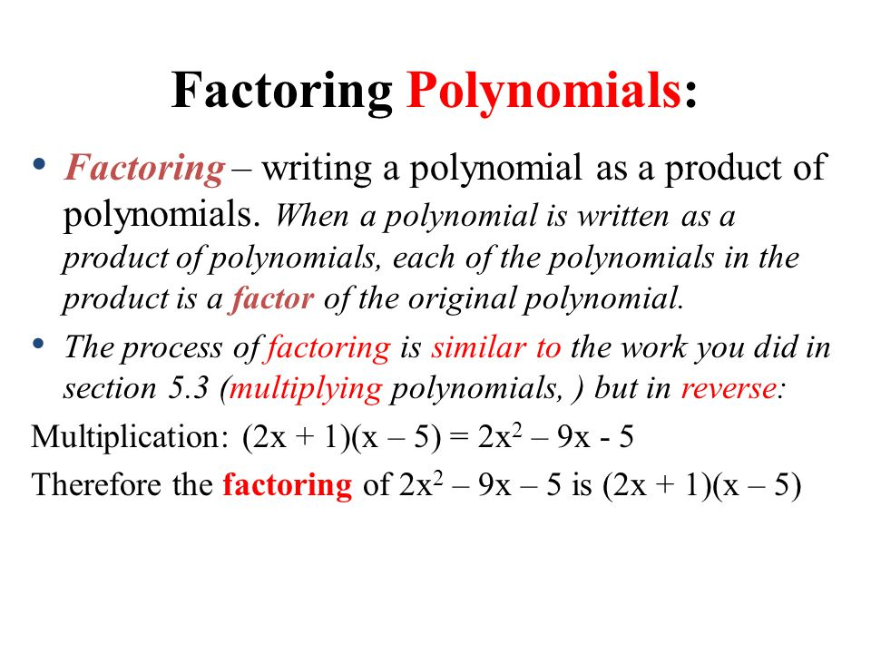 Factoring Polynomials: Factoring – writing a polynomial as a product of polynomials. When a polynomial is written as a product of polynomials, each of