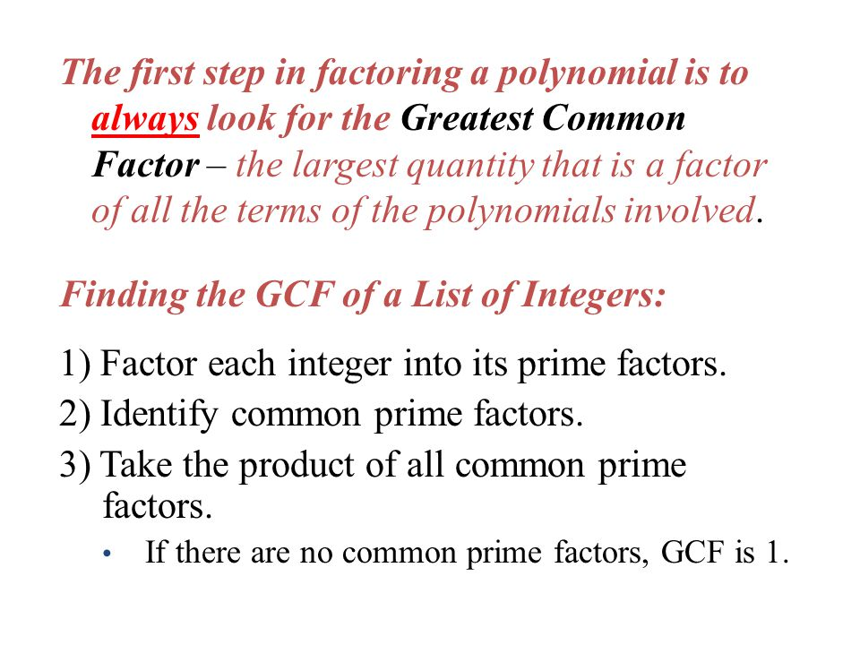 The first step in factoring a polynomial is to always look for the Greatest Common Factor – the largest quantity that is a factor of all the terms of