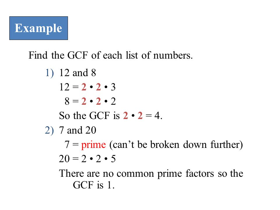 Example Find the GCF of each list of numbers. 1)12 and 8 12 = 2 2 3 8 = 2 2 2 So the GCF is 2 2 = 4. 2)7 and 20 7 = prime (can't be broken down furthe