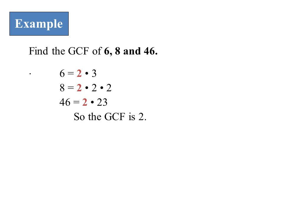 Example Find the GCF of 6, 8 and 46.. 6 = 2 3 8 = 2 2 2 46 = 2 23 So the GCF is 2.