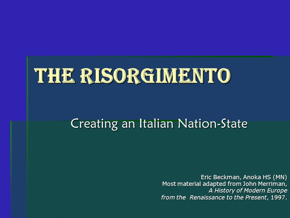 The Risorgimento Creating an Italian Nation-State Eric Beckman, Anoka HS (MN) Most material adapted from John Merriman, A History of Modern Europe from the Renaissance to the Present, 1997.