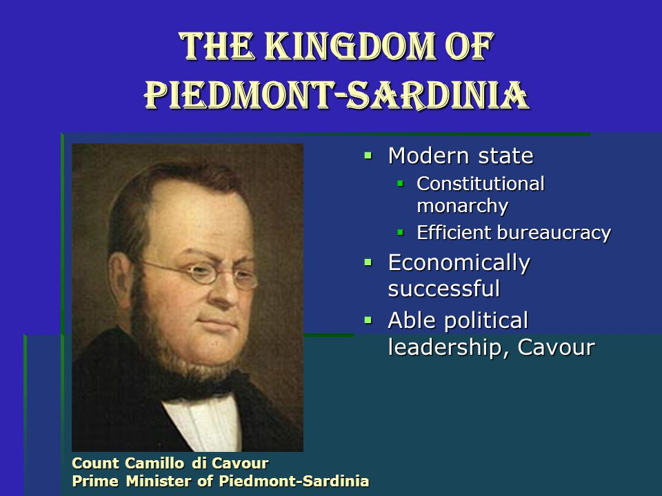 The Kingdom of Piedmont-Sardinia  Modern state  Constitutional monarchy  Efficient bureaucracy  Economically successful  Able political leadership, Cavour Count Camillo di Cavour Prime Minister of Piedmont-Sardinia