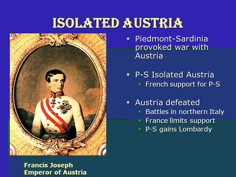 Isolated Austria  Piedmont-Sardinia provoked war with Austria  P-S Isolated Austria  French support for P-S  Austria defeated  Battles in northern Italy  France limits support  P-S gains Lombardy Francis Joseph Emperor of Austria