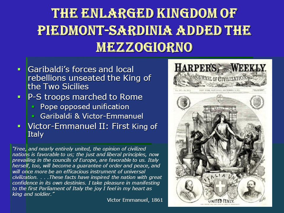 The Enlarged Kingdom of Piedmont-Sardinia Added the Mezzogiorno  Garibaldi's forces and local rebellions unseated the King of the Two Sicilies  P-S troops marched to Rome  Pope opposed unification  Garibaldi & Victor-Emmanuel  Victor-Emmanuel II: First King of Italy Free, and nearly entirely united, the opinion of civilized nations is favorable to us; the just and liberal principles, now prevailing in the councils of Europe, are favorable to us.