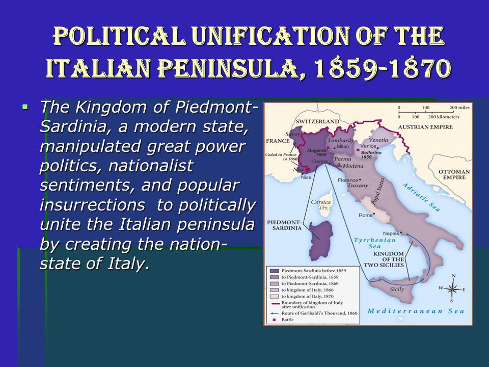 Political Unification of the Italian Peninsula, 1859-1870  The Kingdom of Piedmont- Sardinia, a modern state, manipulated great power politics, natio