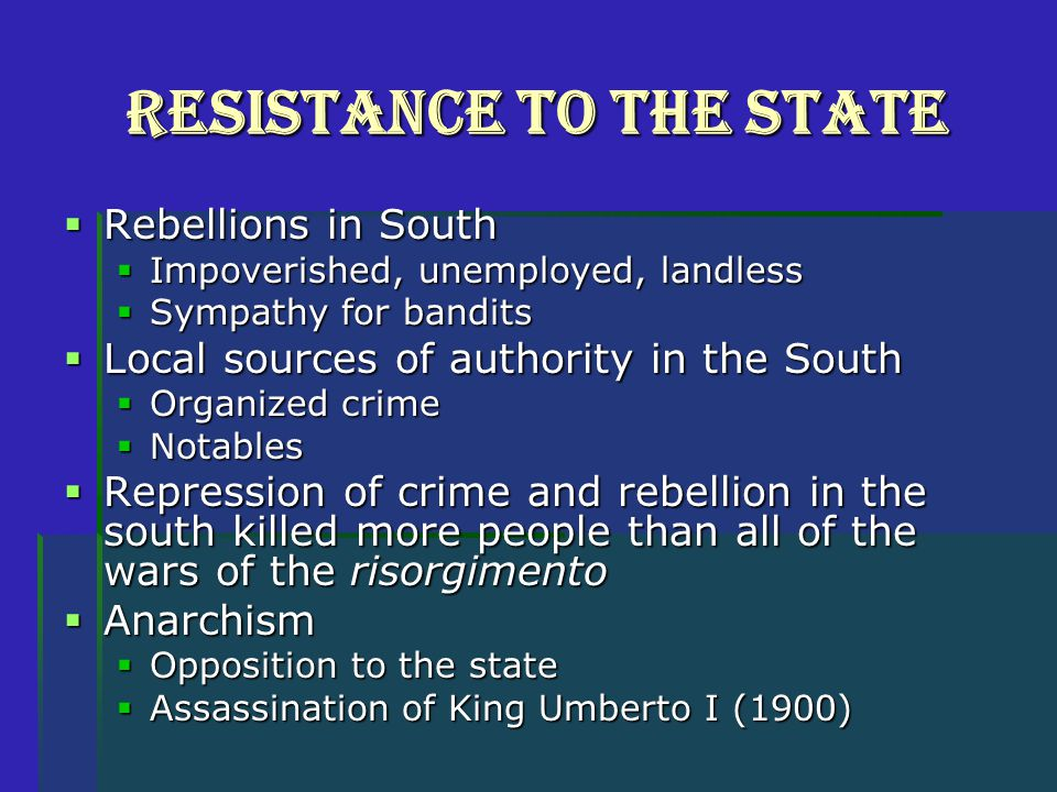 Resistance to the State  Rebellions in South  Impoverished, unemployed, landless  Sympathy for bandits  Local sources of authority in the South  Organized crime  Notables  Repression of crime and rebellion in the south killed more people than all of the wars of the risorgimento  Anarchism  Opposition to the state  Assassination of King Umberto I (1900)