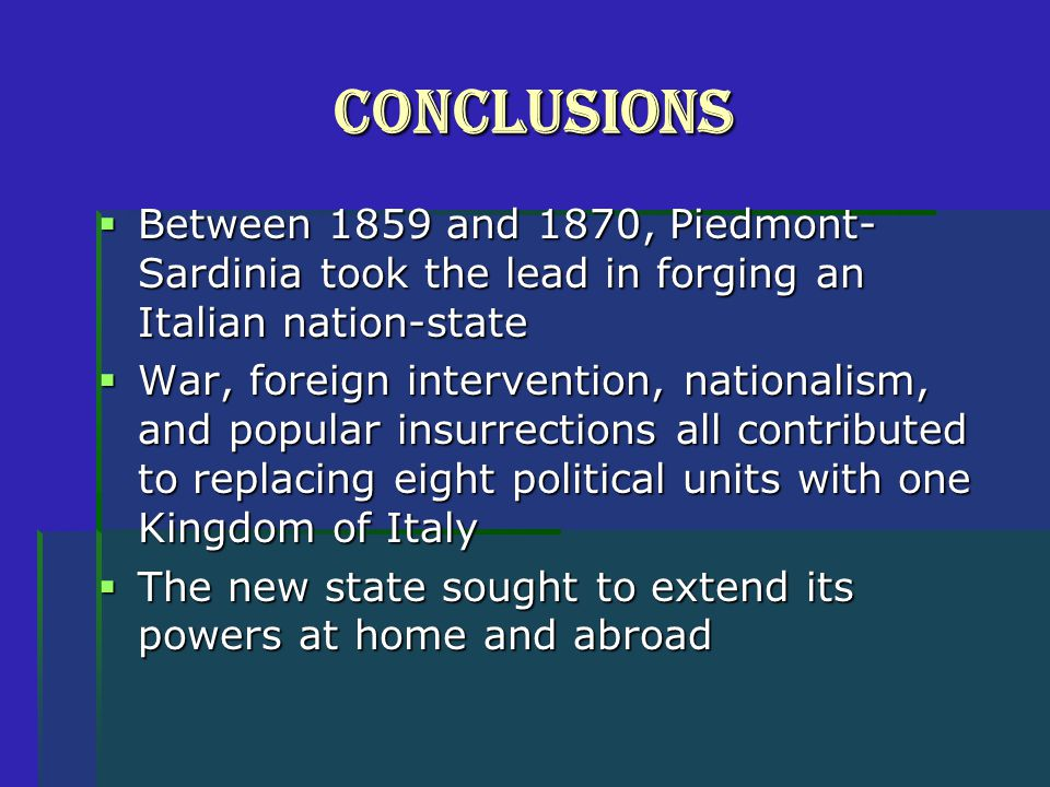 Conclusions  Between 1859 and 1870, Piedmont- Sardinia took the lead in forging an Italian nation-state  War, foreign intervention, nationalism, and popular insurrections all contributed to replacing eight political units with one Kingdom of Italy  The new state sought to extend its powers at home and abroad