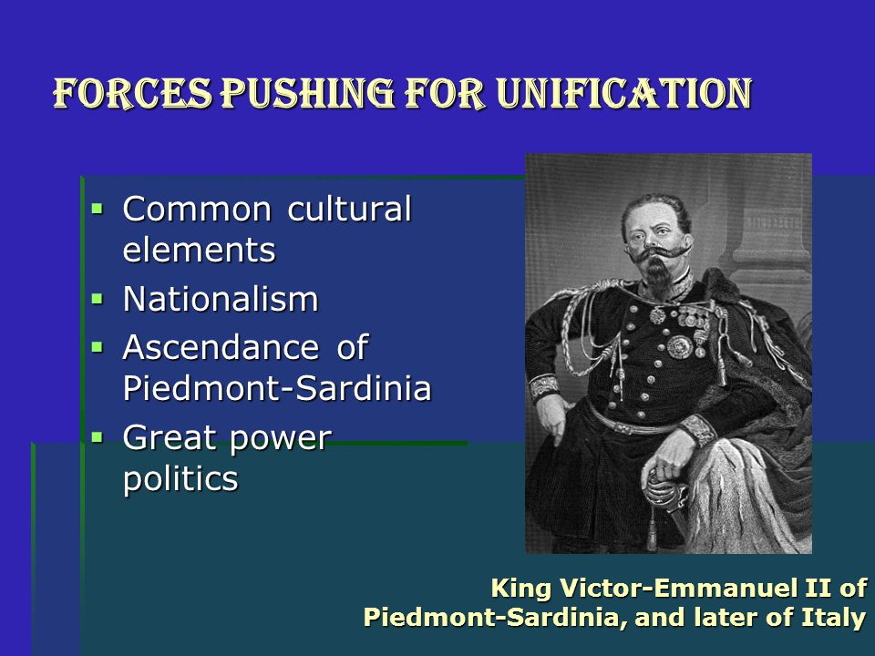 Forces Pushing for Unification  Common cultural elements  Nationalism  Ascendance of Piedmont-Sardinia  Great power politics King Victor-Emmanuel II of Piedmont-Sardinia, and later of Italy
