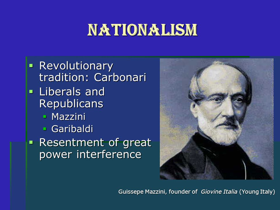 Nationalism  Revolutionary tradition: Carbonari  Liberals and Republicans  Mazzini  Garibaldi  Resentment of great power interference Guissepe Mazzini, founder of Giovine Italia (Young Italy)