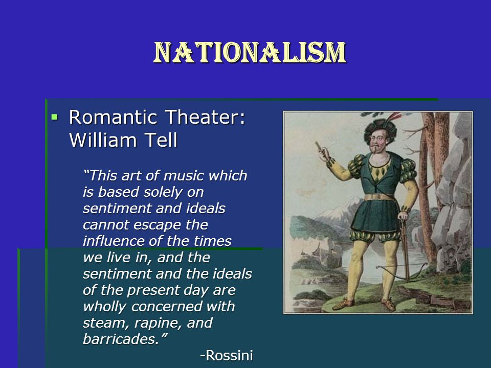 Nationalism  Romantic Theater: William Tell This art of music which is based solely on sentiment and ideals cannot escape the influence of the times we live in, and the sentiment and the ideals of the present day are wholly concerned with steam, rapine, and barricades. -Rossini