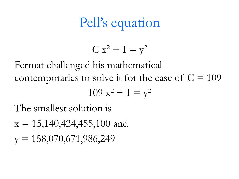 Pell's equation C x 2 + 1 = y 2 Fermat challenged his mathematical contemporaries to solve it for the case of C = 109 109 x 2 + 1 = y 2 The smallest s