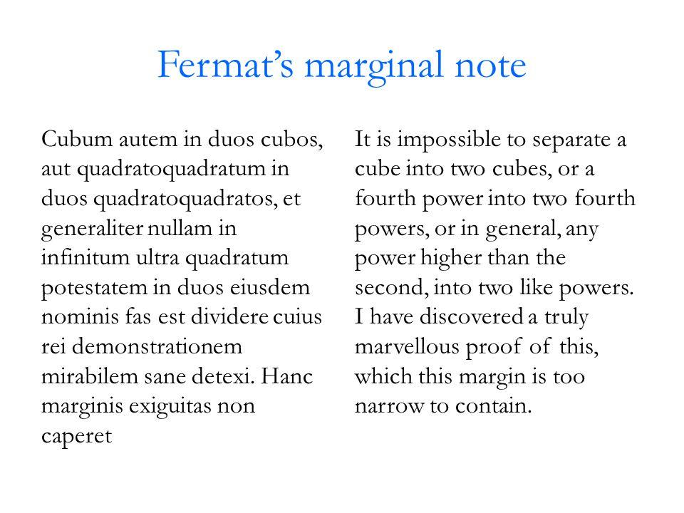 Fermat's marginal note Cubum autem in duos cubos, aut quadratoquadratum in duos quadratoquadratos, et generaliter nullam in infinitum ultra quadratum potestatem in duos eiusdem nominis fas est dividere cuius rei demonstrationem mirabilem sane detexi.