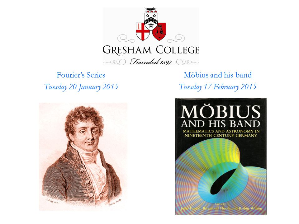Fourier's Series Tuesday 20 January 2015 Möbius and his band Tuesday 17 February 2015