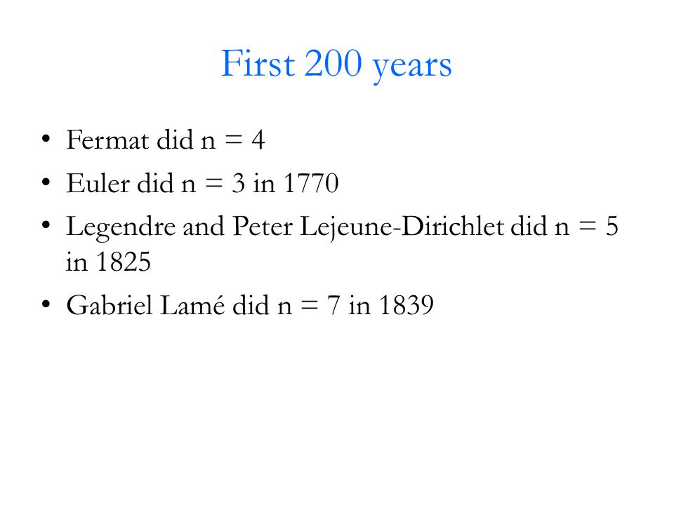 First 200 years Fermat did n = 4 Euler did n = 3 in 1770 Legendre and Peter Lejeune-Dirichlet did n = 5 in 1825 Gabriel Lamé did n = 7 in 1839