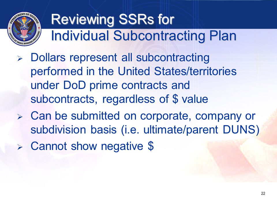 Reviewing SSRs for Individual Subcontracting Plan   Dollars represent all subcontracting performed in the United States/territories under DoD prime contracts and subcontracts, regardless of $ value   Can be submitted on corporate, company or subdivision basis (i.e.
