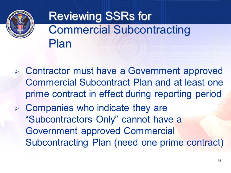 Reviewing SSRs for Commercial Subcontracting Plan   Contractor must have a Government approved Commercial Subcontract Plan and at least one prime contract in effect during reporting period   Companies who indicate they are Subcontractors Only cannot have a Government approved Commercial Subcontracting Plan (need one prime contract) 35