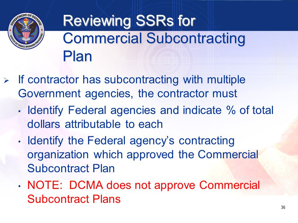 Reviewing SSRs for Commercial Subcontracting Plan   If contractor has subcontracting with multiple Government agencies, the contractor must Identify Federal agencies and indicate % of total dollars attributable to each Identify the Federal agency's contracting organization which approved the Commercial Subcontract Plan NOTE: DCMA does not approve Commercial Subcontract Plans 36
