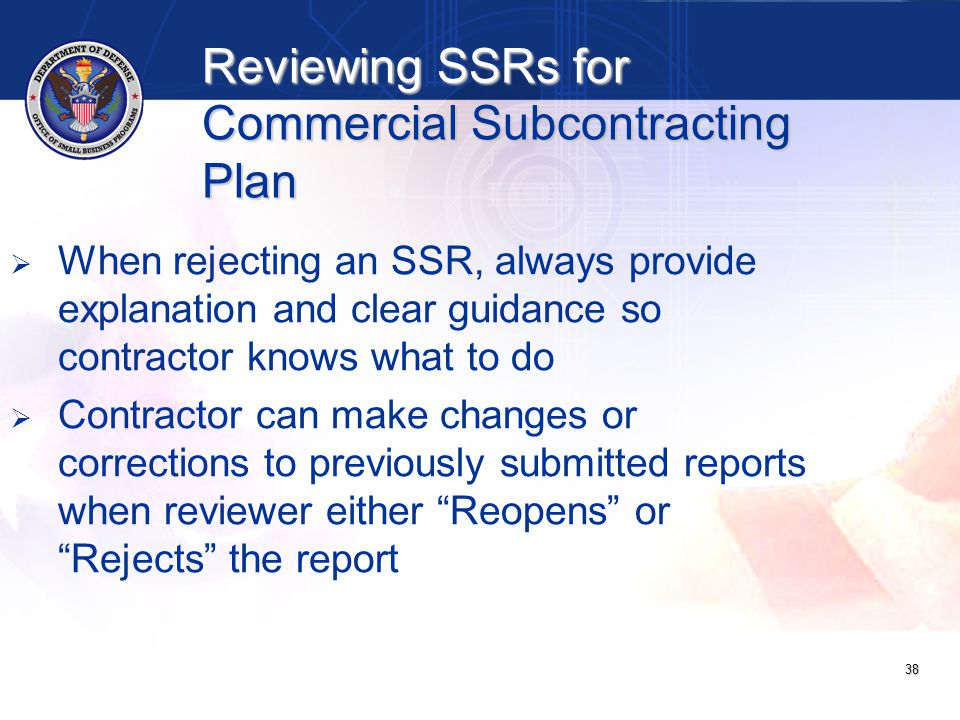   When rejecting an SSR, always provide explanation and clear guidance so contractor knows what to do   Contractor can make changes or corrections to previously submitted reports when reviewer either Reopens or Rejects the report 38 Reviewing SSRs for Commercial Subcontracting Plan
