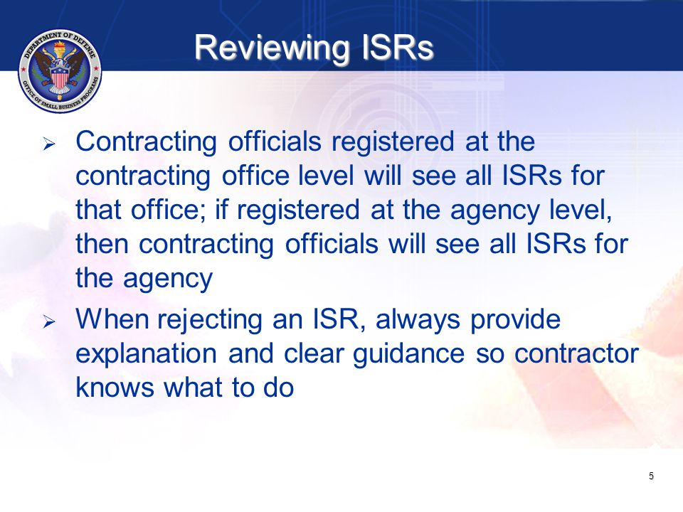 Reviewing ISRs   Contracting officials registered at the contracting office level will see all ISRs for that office; if registered at the agency level, then contracting officials will see all ISRs for the agency   When rejecting an ISR, always provide explanation and clear guidance so contractor knows what to do 5