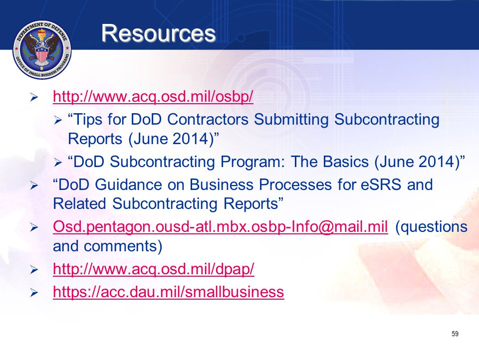 Resources 59   http://www.acq.osd.mil/osbp/ http://www.acq.osd.mil/osbp/   Tips for DoD Contractors Submitting Subcontracting Reports (June 2014)   DoD Subcontracting Program: The Basics (June 2014)   DoD Guidance on Business Processes for eSRS and Related Subcontracting Reports   Osd.pentagon.ousd-atl.mbx.osbp-Info@mail.mil (questions and comments) Osd.pentagon.ousd-atl.mbx.osbp-Info@mail.mil   http://www.acq.osd.mil/dpap/ http://www.acq.osd.mil/dpap/   https://acc.dau.mil/smallbusiness https://acc.dau.mil/smallbusiness