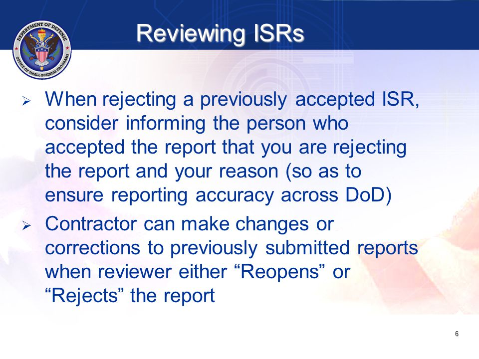   Prime contractor should have no pending lower-tier ISRs   If contractor has pending lower-tier reports, notify contractor that his lower-tier ISRs require action NOTE: Contractor may not be aware of pending lower-tier ISRs if they were submitted to incorrect e-mail addresses; provide contractor e-mail to which lower-tier contractor submitted ISR 7 Reviewing ISRs