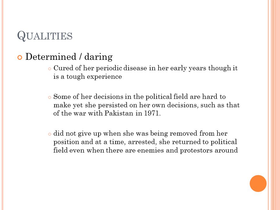 Q UALITIES Determined / daring Cured of her periodic disease in her early years though it is a tough experience Some of her decisions in the political field are hard to make yet she persisted on her own decisions, such as that of the war with Pakistan in 1971.