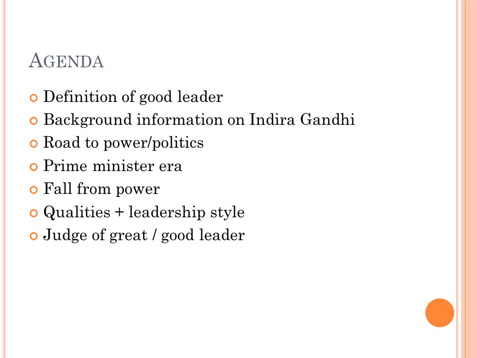 A GENDA Definition of good leader Background information on Indira Gandhi Road to power/politics Prime minister era Fall from power Qualities + leadership style Judge of great / good leader