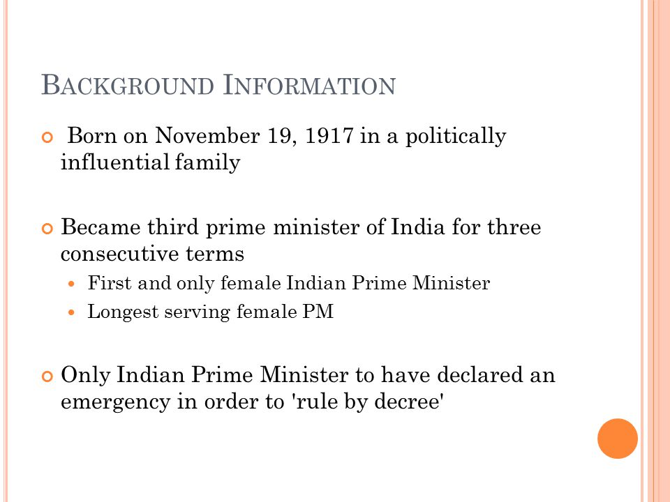 B ACKGROUND I NFORMATION Born on November 19, 1917 in a politically influential family Became third prime minister of India for three consecutive terms First and only female Indian Prime Minister Longest serving female PM Only Indian Prime Minister to have declared an emergency in order to rule by decree
