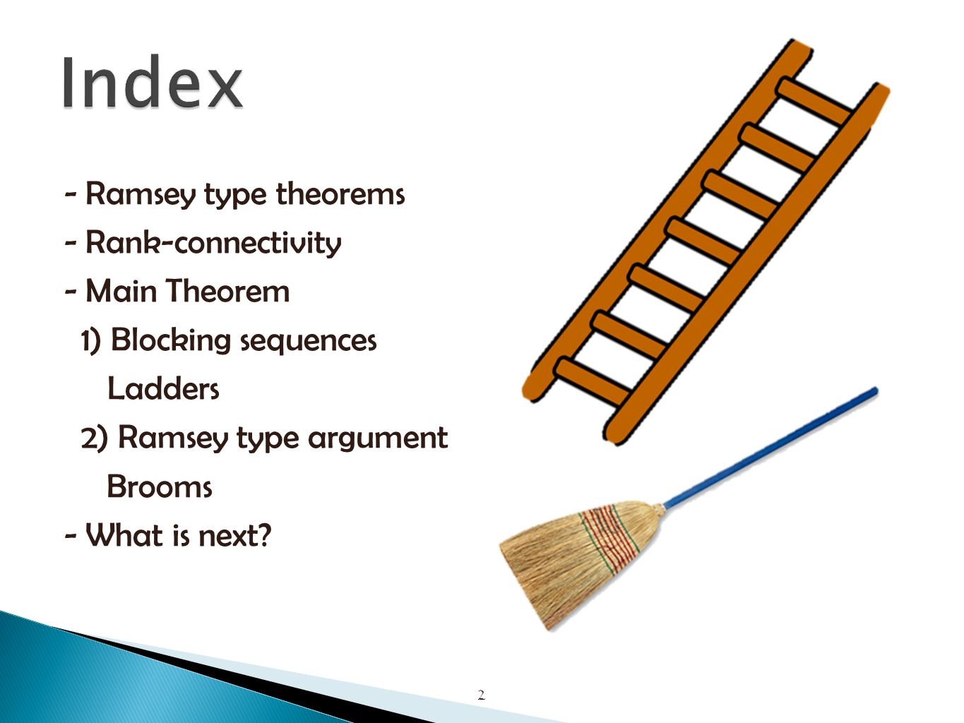 - Ramsey type theorems - Rank-connectivity - Main Theorem 1) Blocking sequences Ladders 2) Ramsey type argument Brooms - What is next.