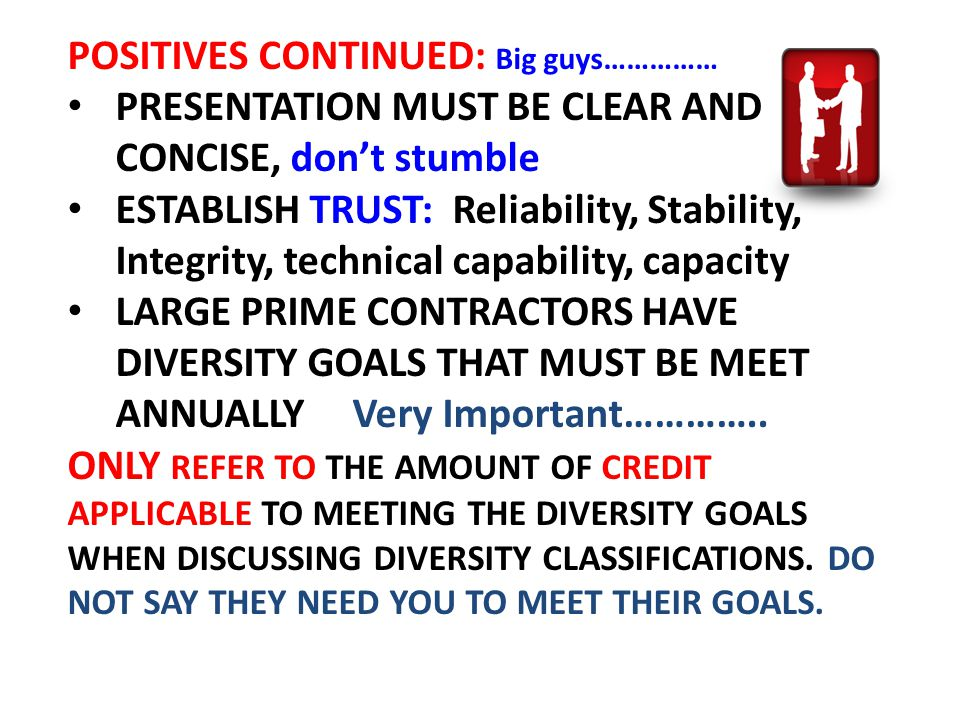 POSITIVES CONTINUED: Big guys…………… PRESENTATION MUST BE CLEAR AND CONCISE, don't stumble ESTABLISH TRUST: Reliability, Stability, Integrity, technical capability, capacity LARGE PRIME CONTRACTORS HAVE DIVERSITY GOALS THAT MUST BE MEET ANNUALLY Very Important…………..