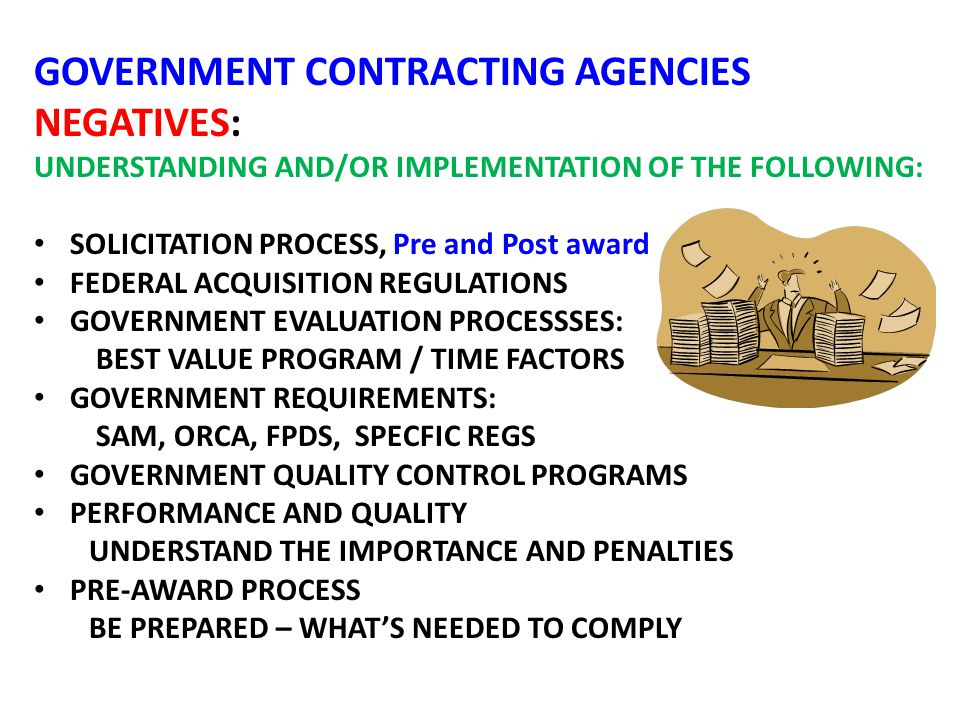 GOVERNMENT CONTRACTING AGENCIES NEGATIVES: UNDERSTANDING AND/OR IMPLEMENTATION OF THE FOLLOWING: SOLICITATION PROCESS, Pre and Post award FEDERAL ACQUISITION REGULATIONS GOVERNMENT EVALUATION PROCESSSES: BEST VALUE PROGRAM / TIME FACTORS GOVERNMENT REQUIREMENTS: SAM, ORCA, FPDS, SPECFIC REGS GOVERNMENT QUALITY CONTROL PROGRAMS PERFORMANCE AND QUALITY UNDERSTAND THE IMPORTANCE AND PENALTIES PRE-AWARD PROCESS BE PREPARED – WHAT'S NEEDED TO COMPLY