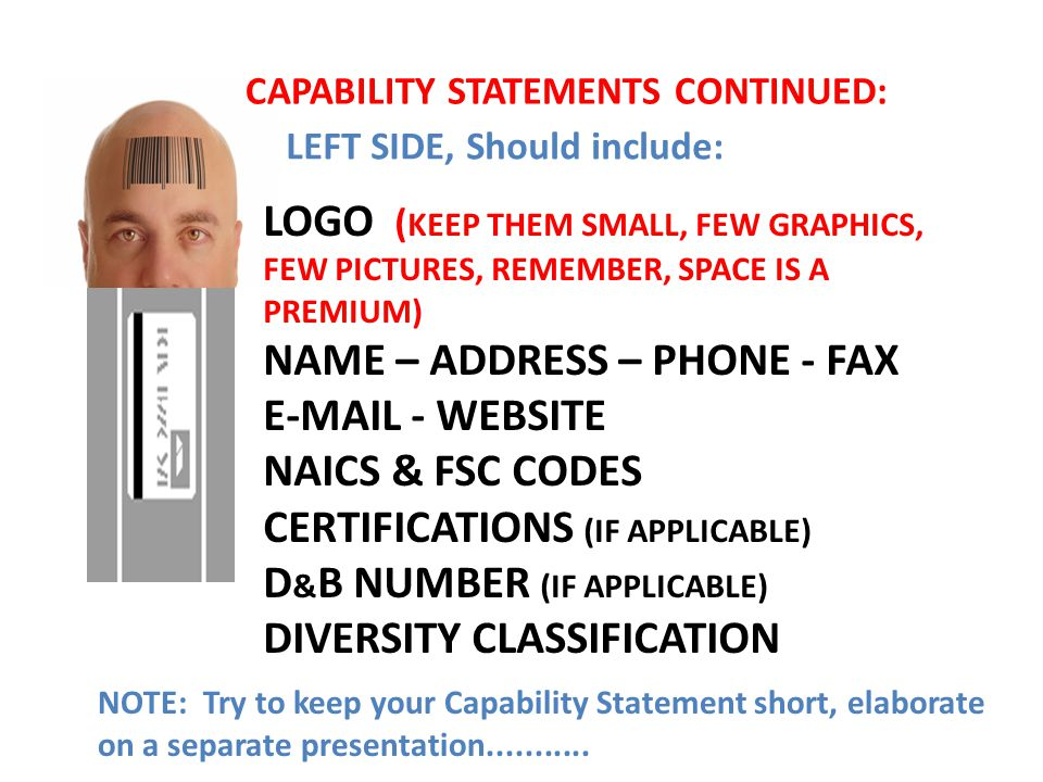 LEFT SIDE, Should include: LOGO ( KEEP THEM SMALL, FEW GRAPHICS, FEW PICTURES, REMEMBER, SPACE IS A PREMIUM) NAME – ADDRESS – PHONE - FAX E-MAIL - WEBSITE NAICS & FSC CODES CERTIFICATIONS (IF APPLICABLE) D & B NUMBER (IF APPLICABLE) DIVERSITY CLASSIFICATION NOTE: Try to keep your Capability Statement short, elaborate on a separate presentation...........