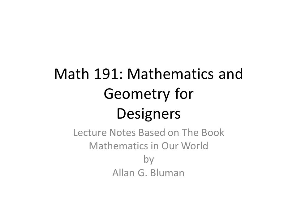 Math 191: Mathematics and Geometry for Designers Lecture Notes Based on The Book Mathematics in Our World by Allan G.