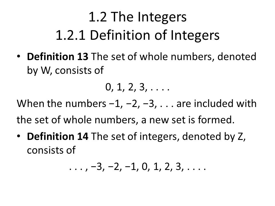 1.2 The Integers 1.2.1 Definition of Integers Definition 13 The set of whole numbers, denoted by W, consists of 0, 1, 2, 3,....