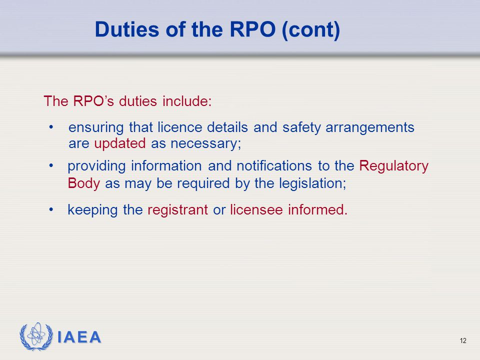IAEA 12 ensuring that licence details and safety arrangements are updated as necessary; Duties of the RPO (cont) The RPO's duties include: providing information and notifications to the Regulatory Body as may be required by the legislation; keeping the registrant or licensee informed.