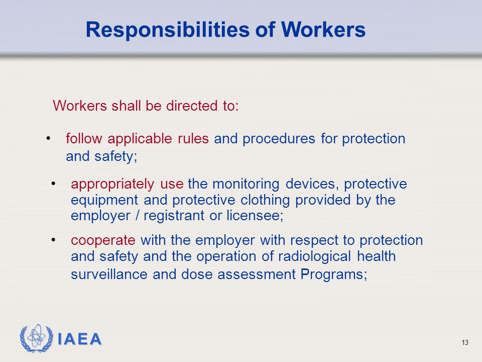 IAEA 13 appropriately use the monitoring devices, protective equipment and protective clothing provided by the employer / registrant or licensee; cooperate with the employer with respect to protection and safety and the operation of radiological health surveillance and dose assessment Programs; Responsibilities of Workers follow applicable rules and procedures for protection and safety; Workers shall be directed to: