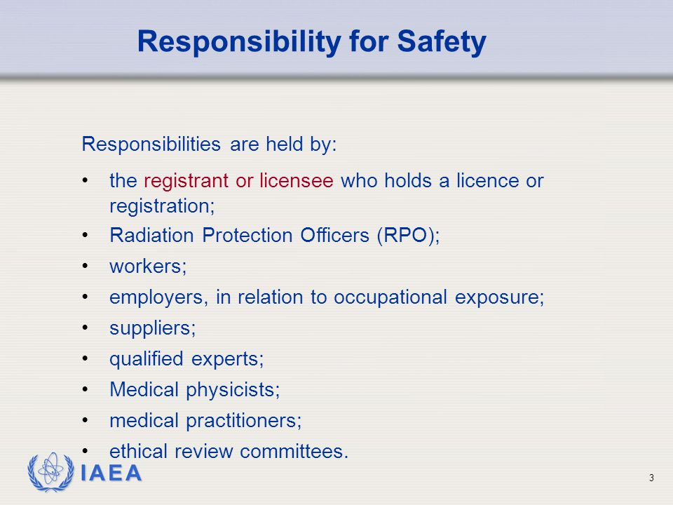 IAEA 3 Responsibilities are held by: the registrant or licensee who holds a licence or registration; Responsibility for Safety Radiation Protection Officers (RPO); workers; employers, in relation to occupational exposure; suppliers; qualified experts; Medical physicists; medical practitioners; ethical review committees.